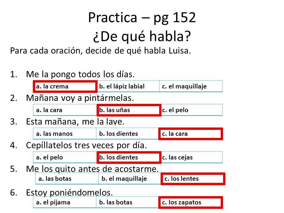 Practica – pg 152 ¿De qué habla? Para cada oración, decide de qué habla Luisa. 1.Me la pongo todos los días. 2.Mañana voy a pintármelas. 3.Esta mañana
