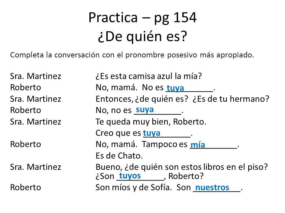 Practica – pg 154 ¿De quién es? Completa la conversación con el pronombre posesivo más apropiado. Sra. Martinez¿Es esta camisa azul la mía? RobertoNo,