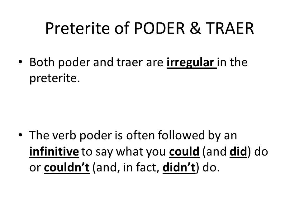 Preterite of PODER & TRAER poder (to be able to, can) pudepudimos pudistepudisteis pudopudieron traer (to bring) trajetrajimos trajistetrajisteis trajotrajeron