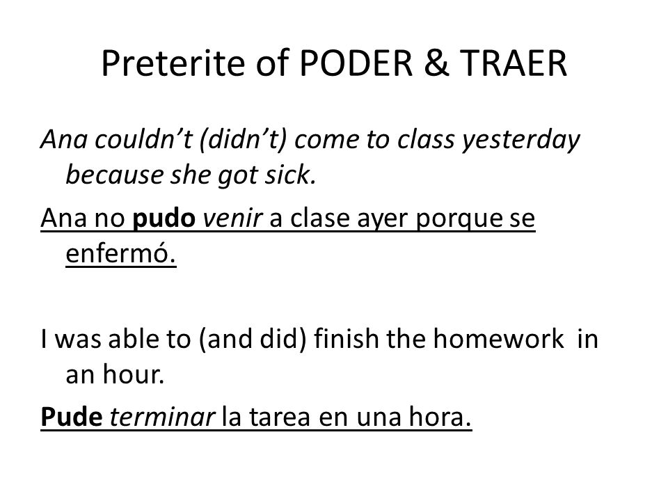 Preterite of PODER & TRAER Ana couldnt (didnt) come to class yesterday because she got sick.
