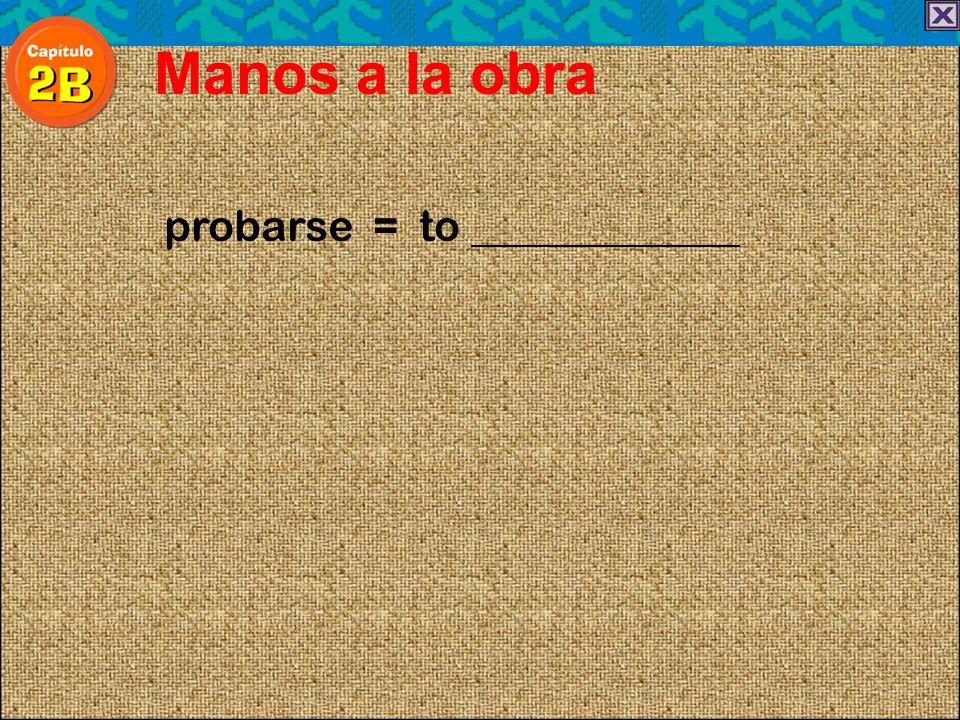 probarse = to Manos a la obra