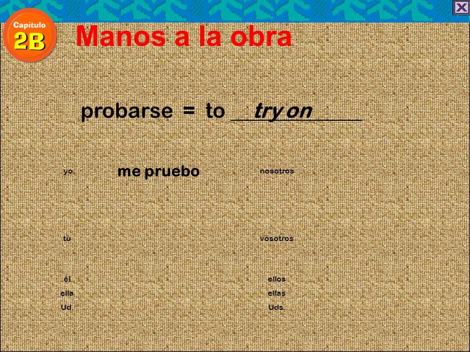 probarse = to try on Manos a la obra me pruebo yonosotros túvosotros élellos ellaellas Ud.Uds.