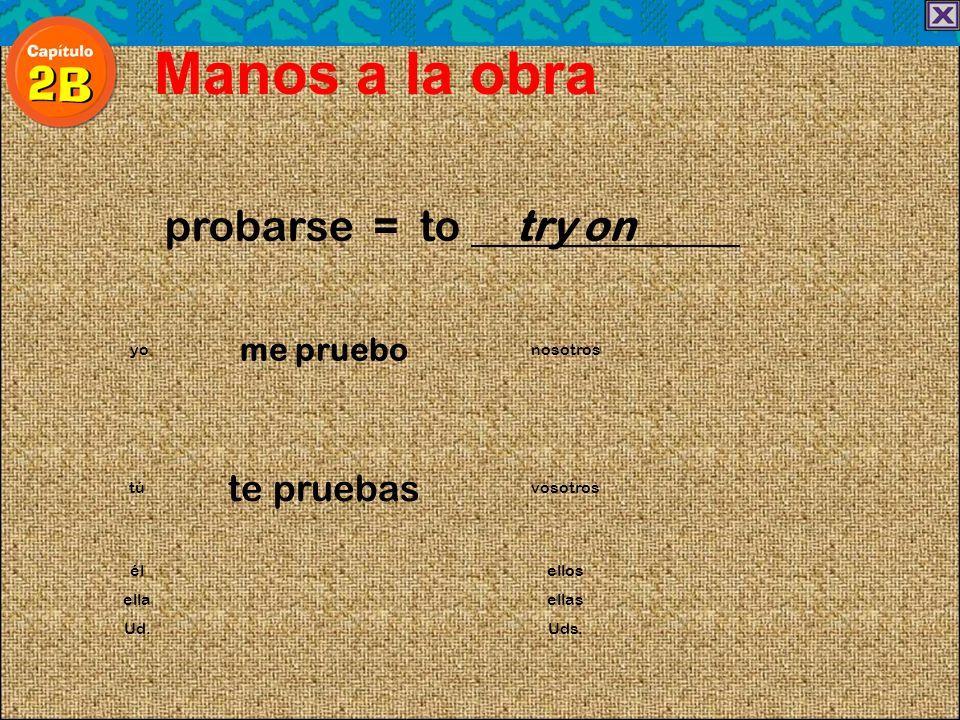 probarse = to try on Manos a la obra me pruebo yonosotros te pruebas túvosotros élellos ellaellas Ud.Uds.