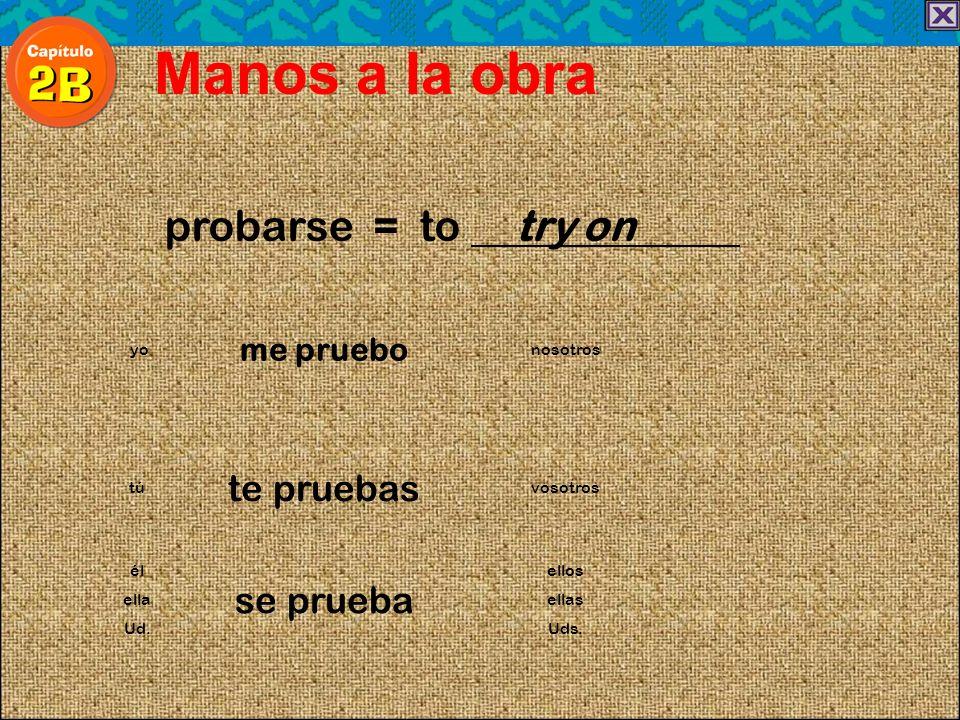 probarse = to try on Manos a la obra me pruebo yonosotros te pruebas túvosotros él se prueba ellos ellaellas Ud.Uds.