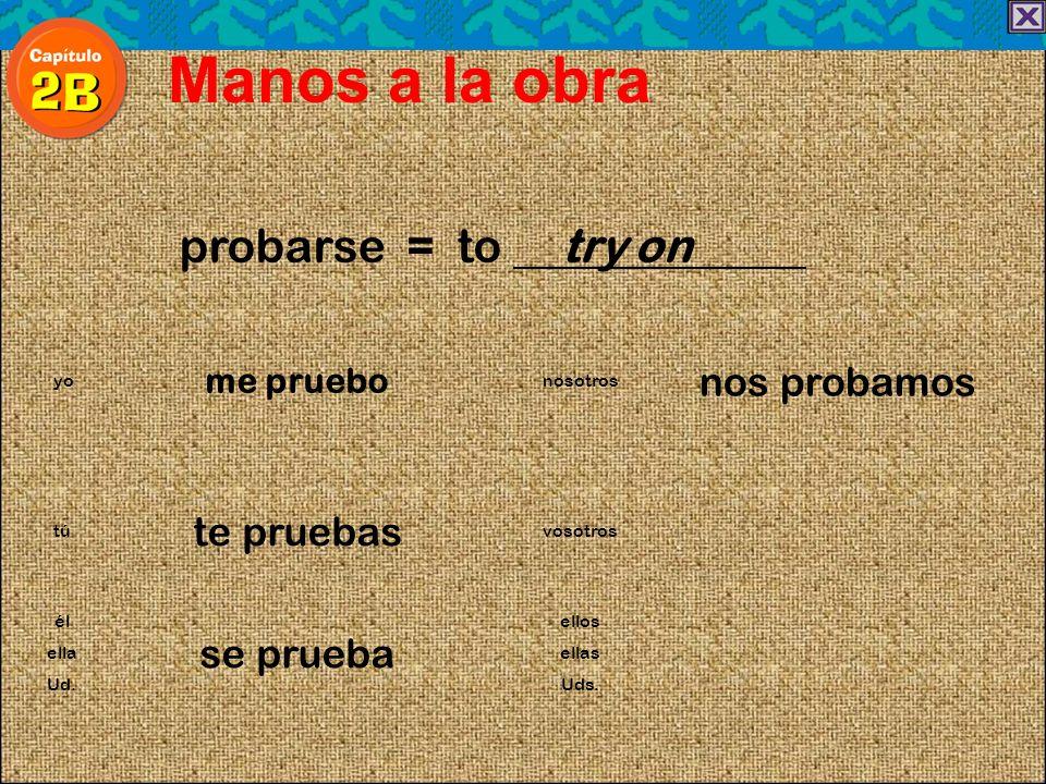 probarse = to try on Manos a la obra me pruebo nos probamos yonosotros te pruebas túvosotros él se prueba ellos ellaellas Ud.Uds.