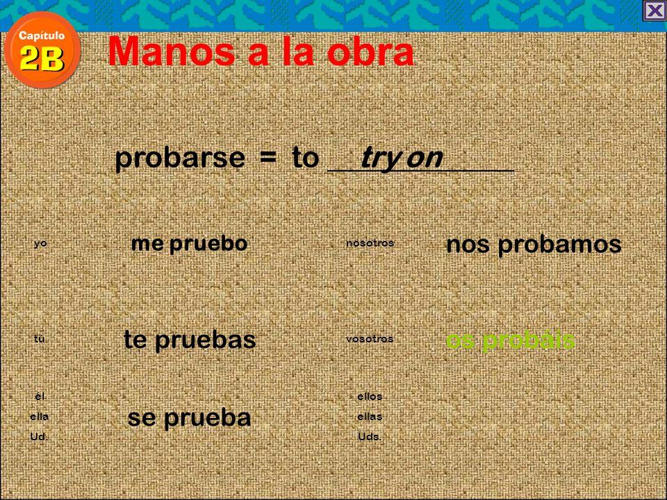probarse = to try on Manos a la obra me pruebo nos probamos yonosotros te pruebasos probáis túvosotros él se prueba ellos ellaellas Ud.Uds.