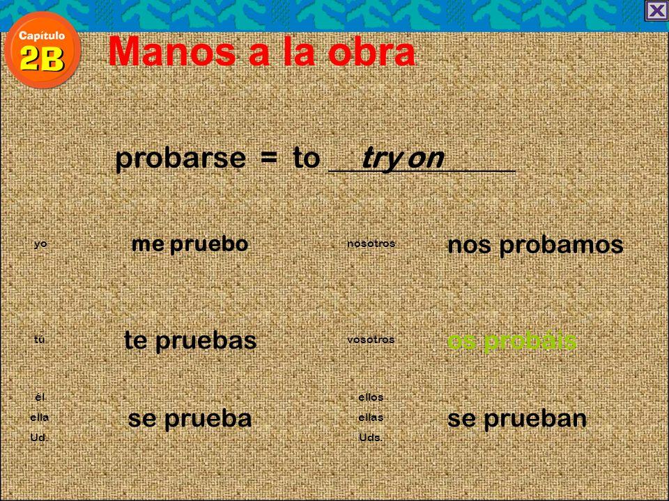probarse = to try on Manos a la obra me pruebo nos probamos yonosotros te pruebasos probáis túvosotros él se prueba ellos se prueban ellaellas Ud.Uds.