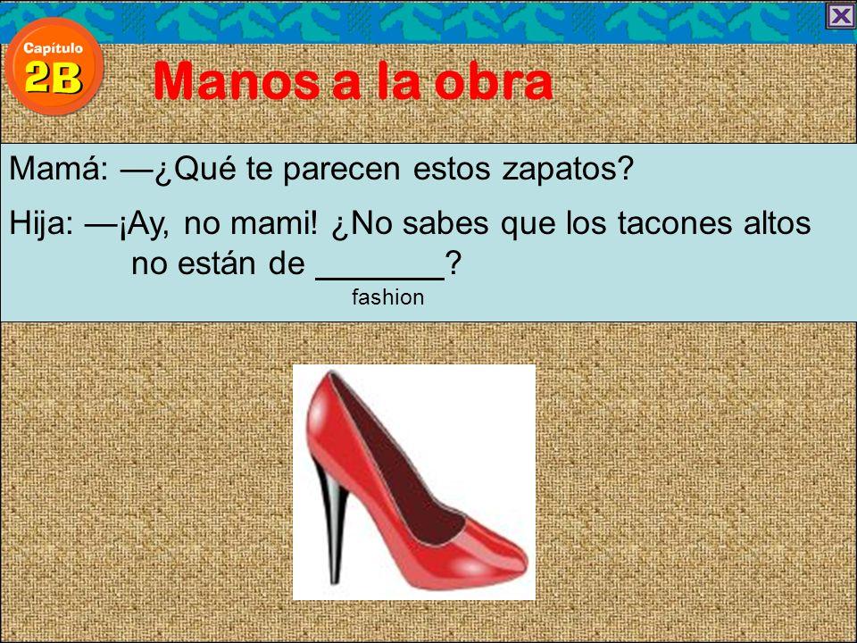 Manos a la obra Mamá: ¿Qué te parecen estos zapatos? Hija: ¡Ay, no mami! ¿No sabes que los tacones altos no están de ? fashion