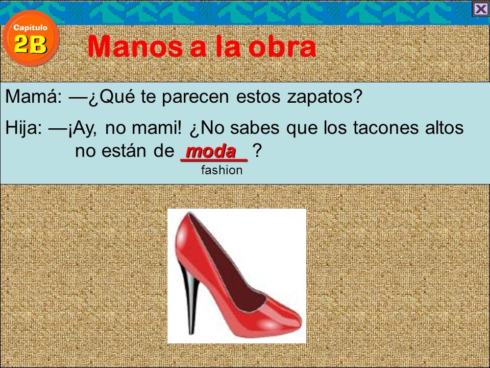 Manos a la obra Mamá: ¿Qué te parecen estos zapatos? Hija: ¡Ay, no mami! ¿No sabes que los tacones altos moda no están de moda ? fashion