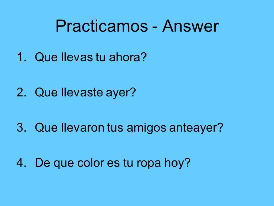 Practicamos - Answer 1.Que llevas tu ahora? 2.Que llevaste ayer? 3.Que llevaron tus amigos anteayer? 4.De que color es tu ropa hoy?