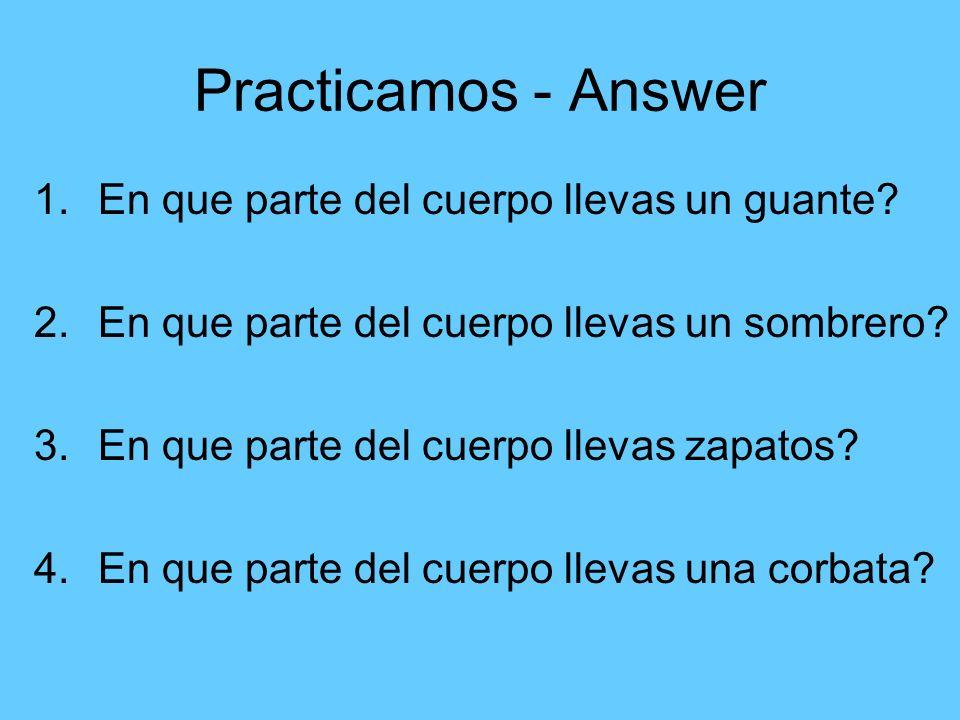 Practicamos - Answer 1.En que parte del cuerpo llevas un guante? 2.En que parte del cuerpo llevas un sombrero? 3.En que parte del cuerpo llevas zapato