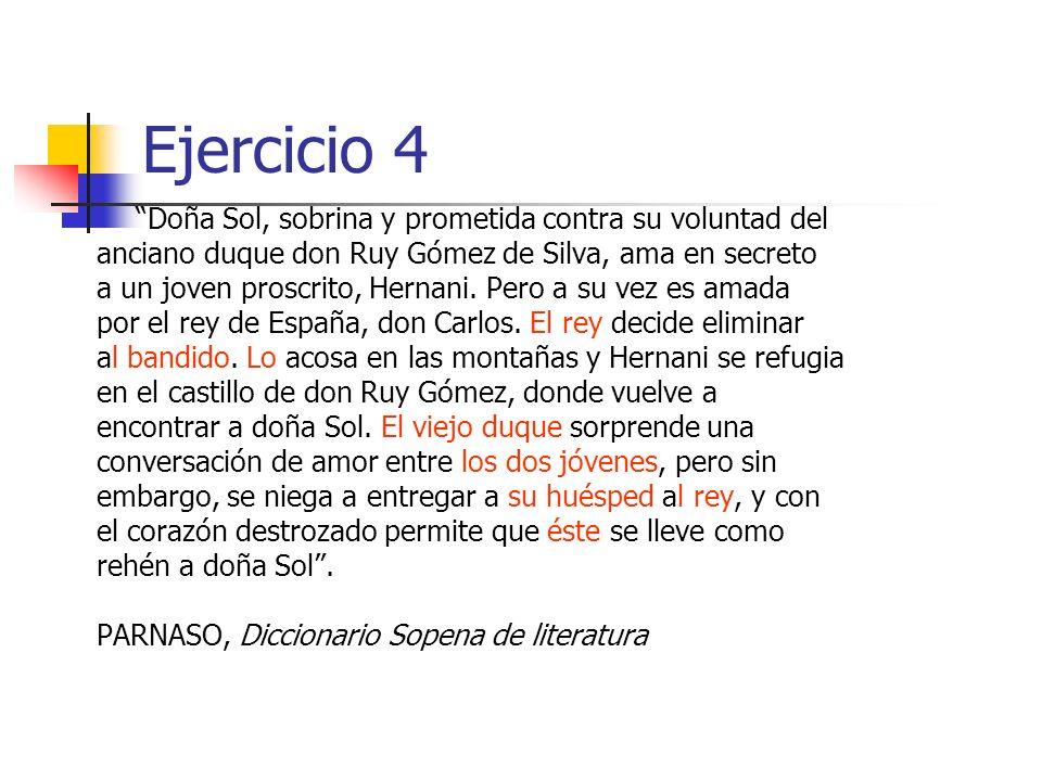 Ejercicio 4 Doña Sol, sobrina y prometida contra su voluntad del anciano duque don Ruy Gómez de Silva, ama en secreto a un joven proscrito, Hernani.