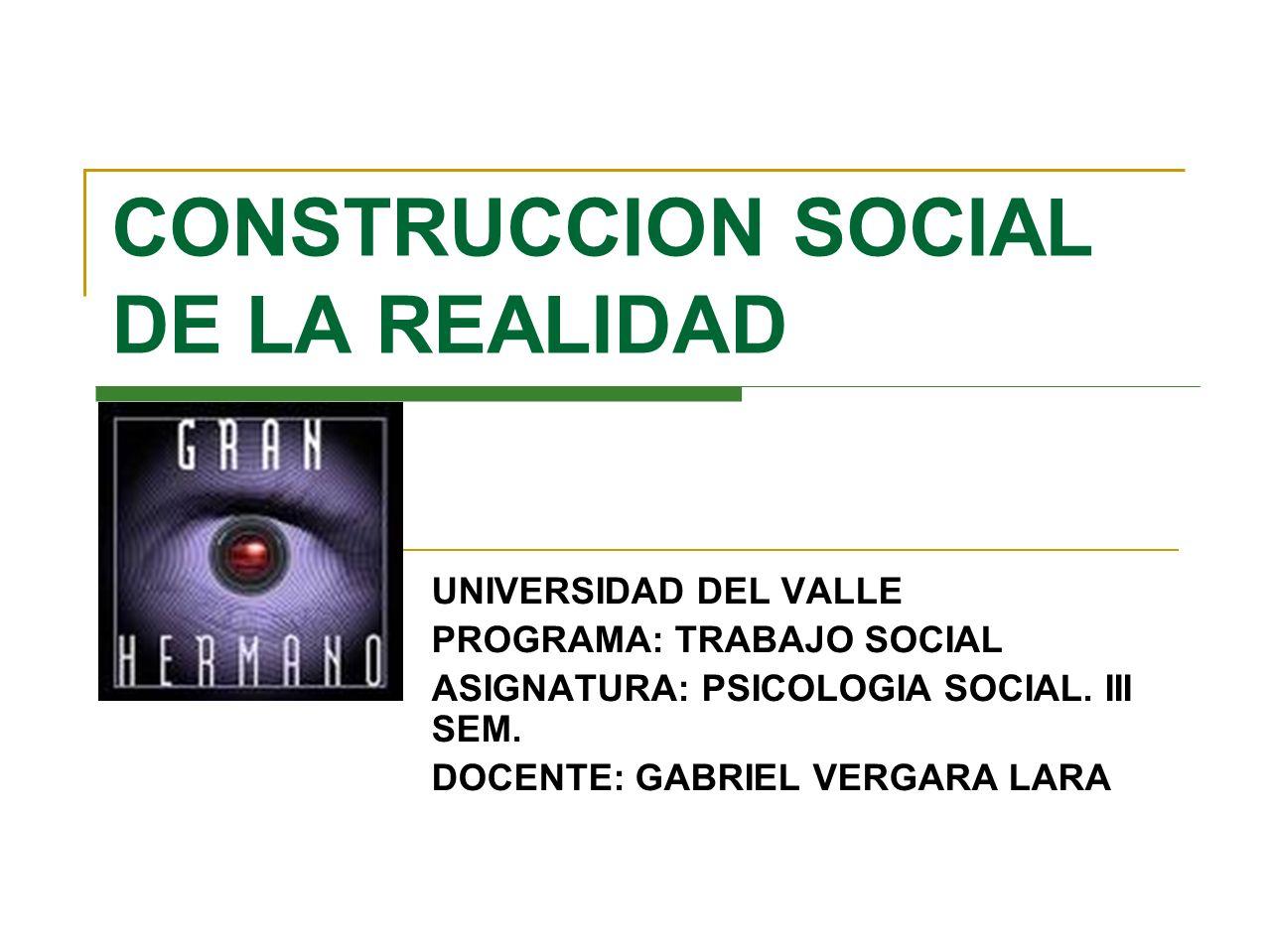 CONSTRUCCION SOCIAL DE LA REALIDAD UNIVERSIDAD DEL VALLE PROGRAMA: TRABAJO SOCIAL ASIGNATURA: PSICOLOGIA SOCIAL. III SEM. DOCENTE: GABRIEL VERGARA LAR