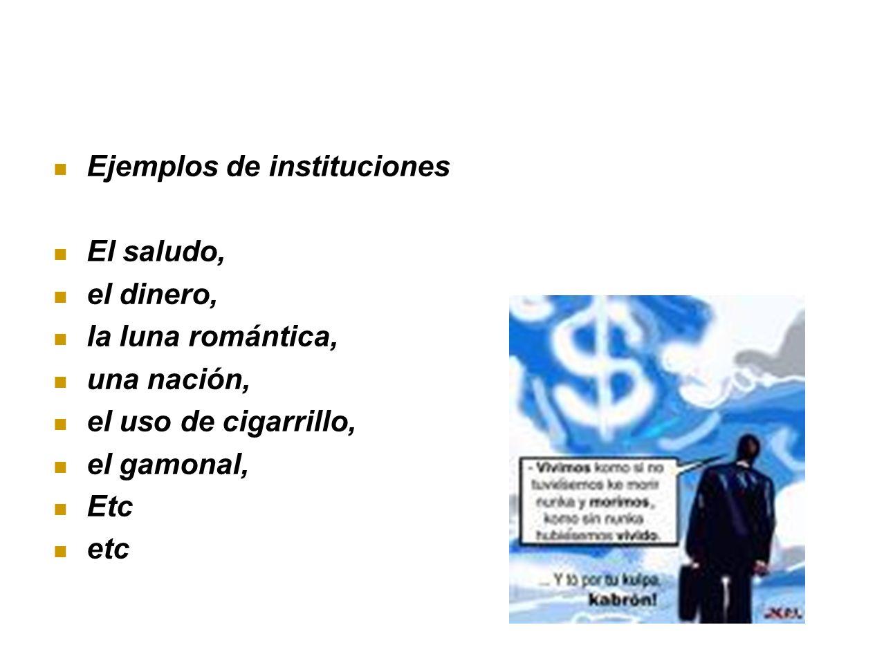 Ejemplos de instituciones El saludo, el dinero, la luna romántica, una nación, el uso de cigarrillo, el gamonal, Etc etc