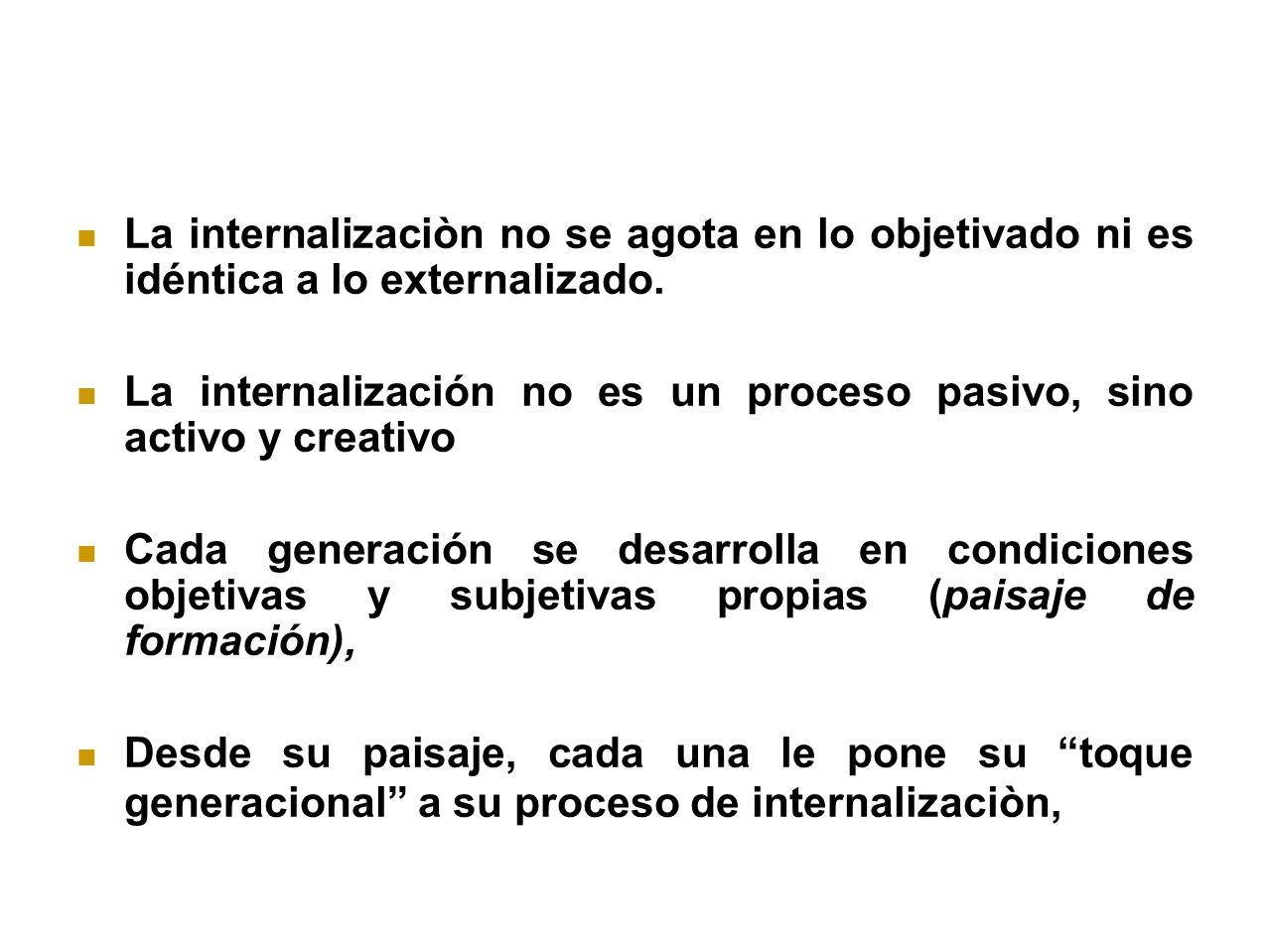 La internalizaciòn no se agota en lo objetivado ni es idéntica a lo externalizado. La internalización no es un proceso pasivo, sino activo y creativo