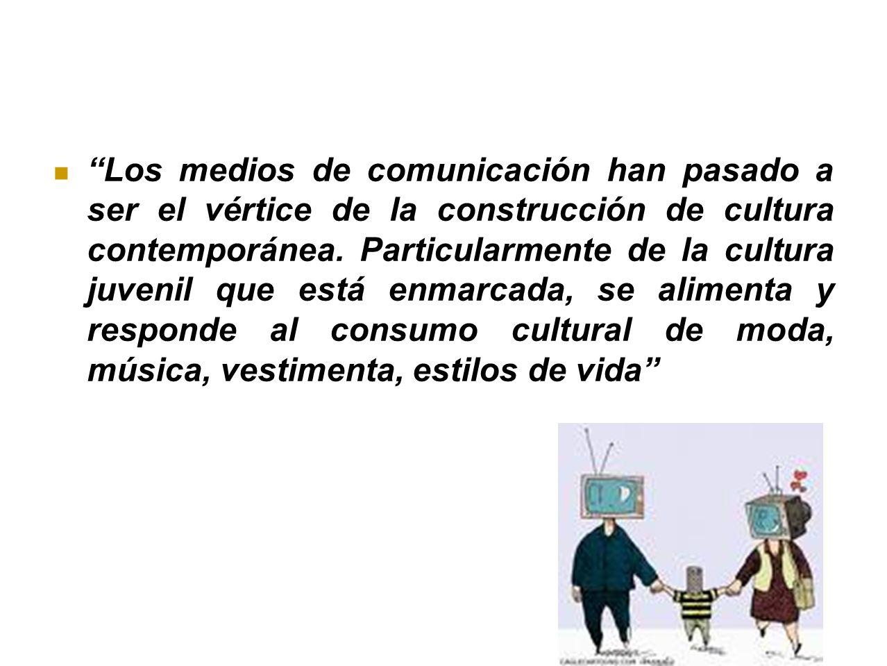 Los medios de comunicación han pasado a ser el vértice de la construcción de cultura contemporánea. Particularmente de la cultura juvenil que está enm