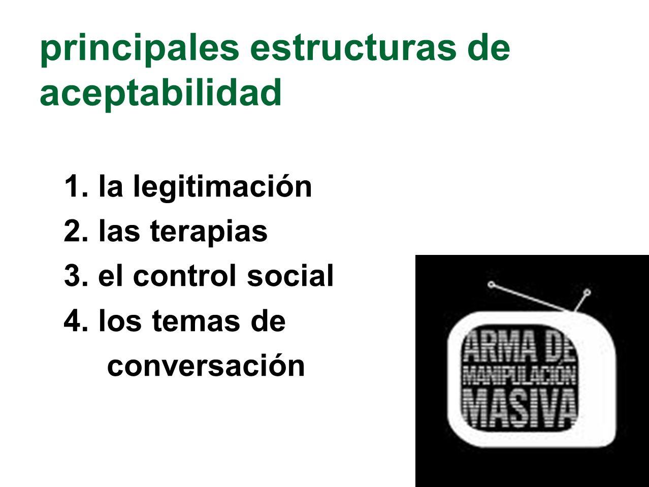 principales estructuras de aceptabilidad 1. la legitimación 2. las terapias 3. el control social 4. los temas de conversación