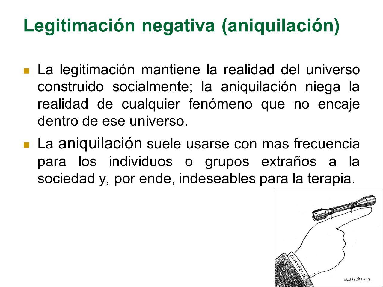 Legitimación negativa (aniquilación) La legitimación mantiene la realidad del universo construido socialmente; la aniquilación niega la realidad de cu