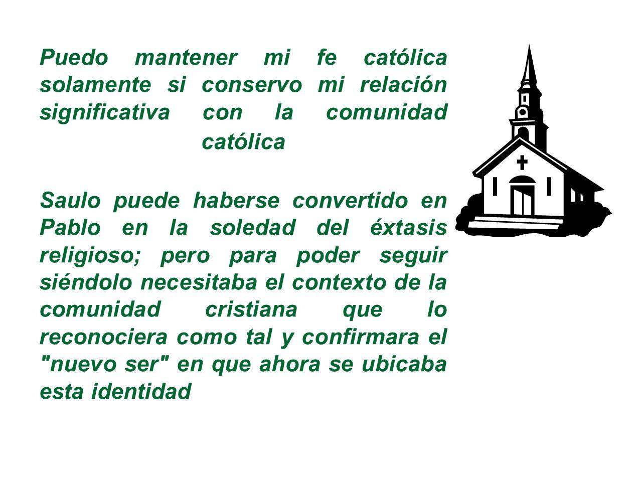 Puedo mantener mi fe católica solamente si conservo mi relación significativa con la comunidad católica Saulo puede haberse convertido en Pablo en la