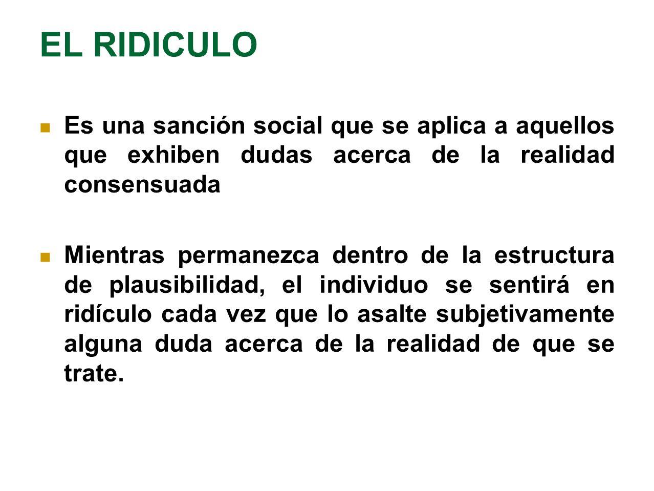 EL RIDICULO Es una sanción social que se aplica a aquellos que exhiben dudas acerca de la realidad consensuada Mientras permanezca dentro de la estruc
