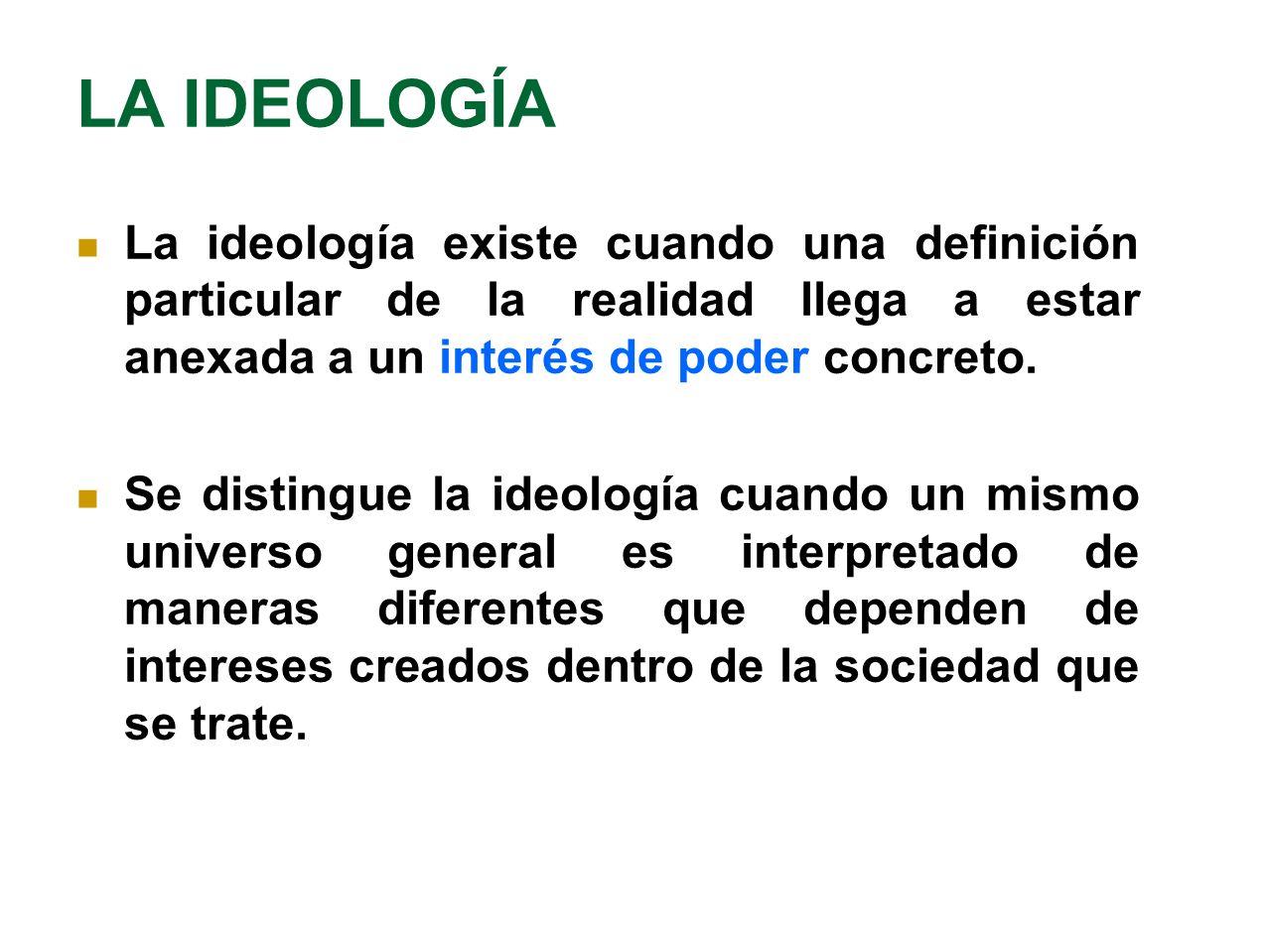 LA IDEOLOGÍA La ideología existe cuando una definición particular de la realidad llega a estar anexada a un interés de poder concreto. Se distingue la