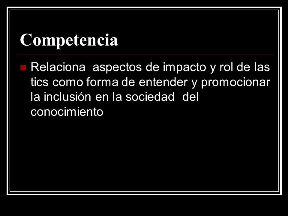 Competencia Relaciona aspectos de impacto y rol de las tics como forma de entender y promocionar la inclusión en la sociedad del conocimiento