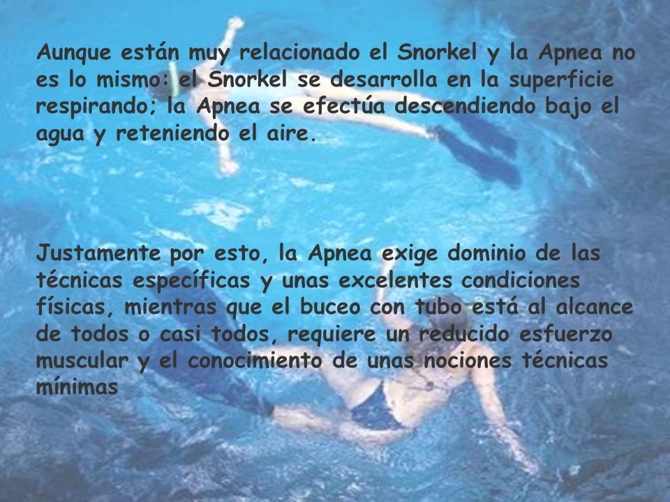 Aunque están muy relacionado el Snorkel y la Apnea no es lo mismo: el Snorkel se desarrolla en la superficie respirando; la Apnea se efectúa descendiendo bajo el agua y reteniendo el aire.