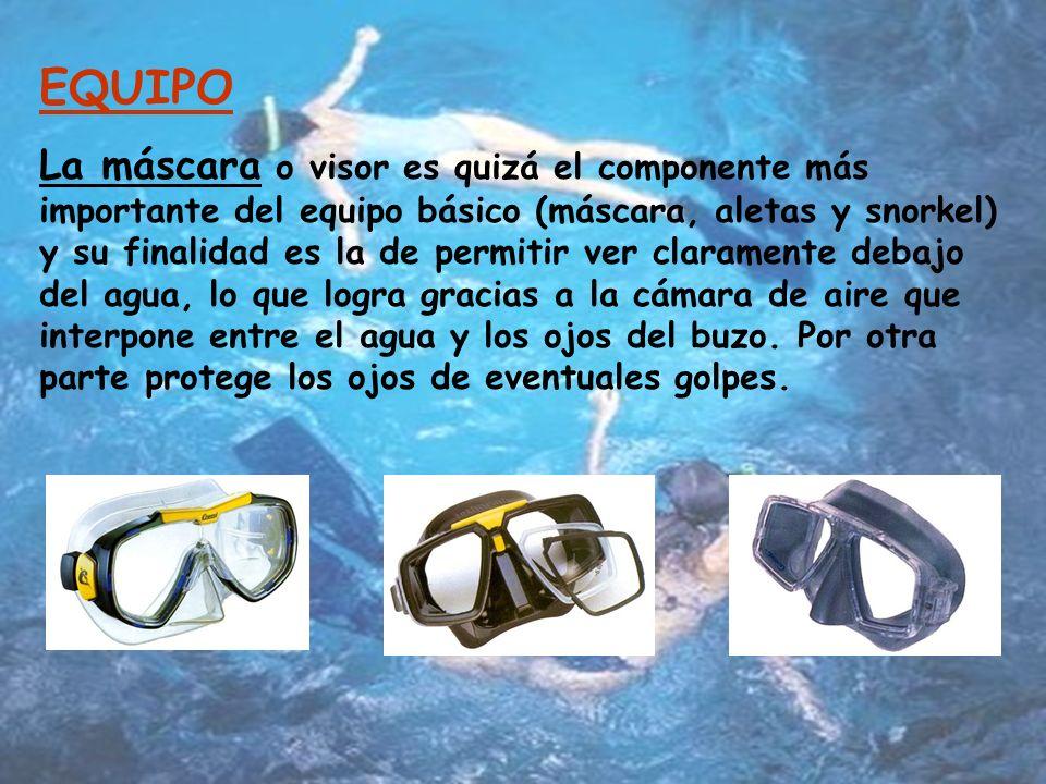EQUIPO La máscara o visor es quizá el componente más importante del equipo básico (máscara, aletas y snorkel) y su finalidad es la de permitir ver claramente debajo del agua, lo que logra gracias a la cámara de aire que interpone entre el agua y los ojos del buzo.
