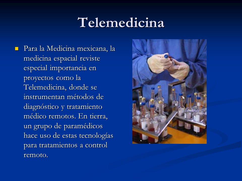 Telemedicina Para la Medicina mexicana, la medicina espacial reviste especial importancia en proyectos como la Telemedicina, donde se instrumentan mét