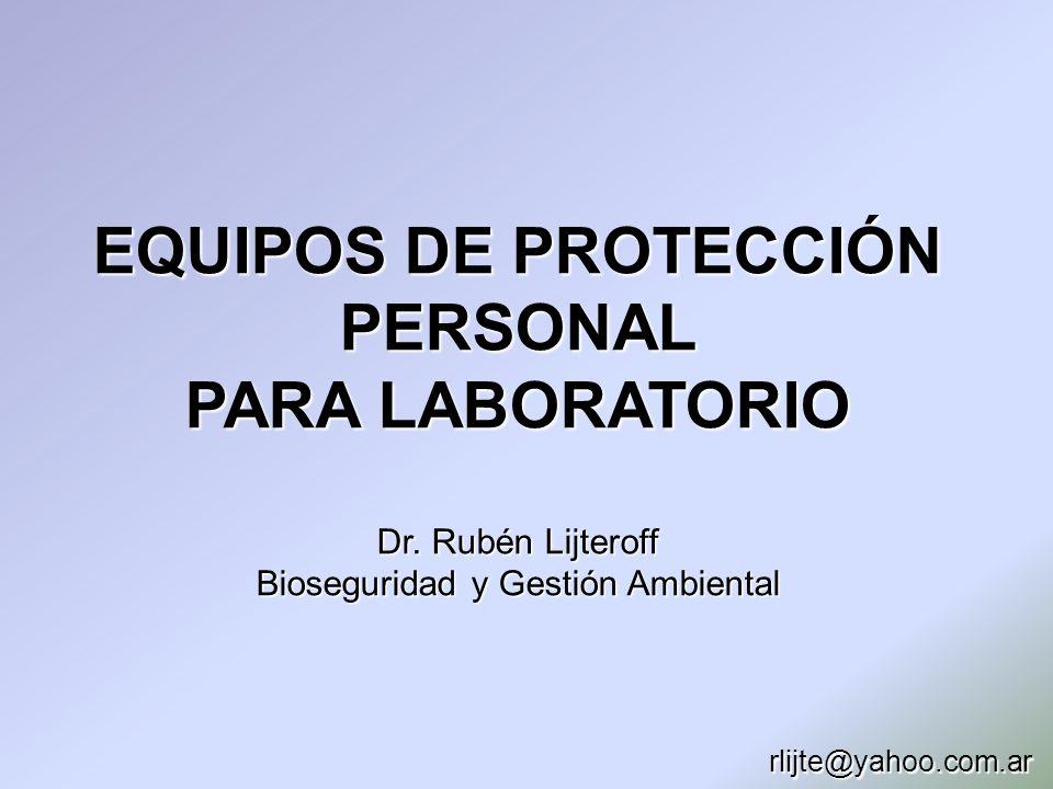 EQUIPOS DE PROTECCIÓN PERSONAL PARA LABORATORIO Dr. Rubén Lijteroff Bioseguridad y Gestión Ambiental rlijte@yahoo.com.ar