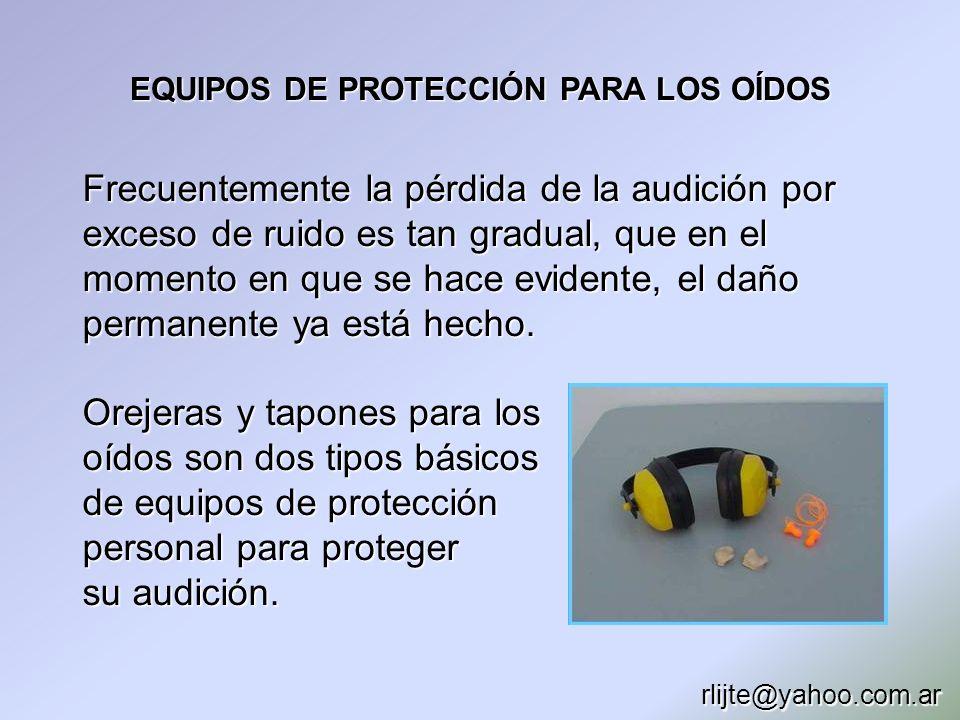 EQUIPOS DE PROTECCIÓN PARA LOS OÍDOS Frecuentemente la pérdida de la audición por exceso de ruido es tan gradual, que en el momento en que se hace evi