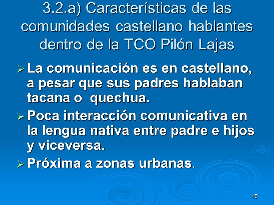 15 3.2.a) Características de las comunidades castellano hablantes dentro de la TCO Pilón Lajas La comunicación es en castellano, a pesar que sus padre