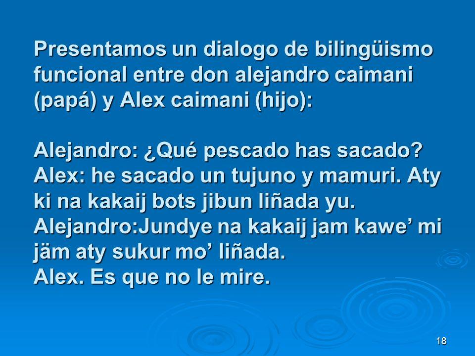 18 Presentamos un dialogo de bilingüismo funcional entre don alejandro caimani (papá) y Alex caimani (hijo): Alejandro: ¿Qué pescado has sacado? Alex:
