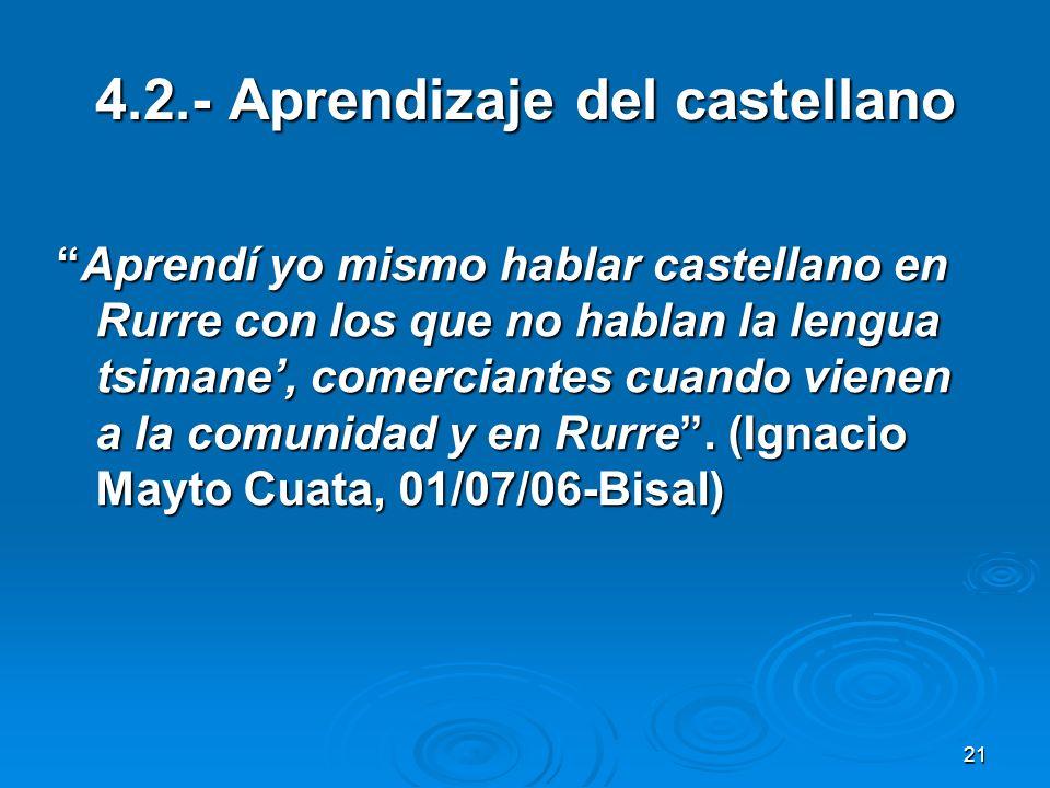 21 4.2.- Aprendizaje del castellano Aprendí yo mismo hablar castellano en Rurre con los que no hablan la lengua tsimane, comerciantes cuando vienen a