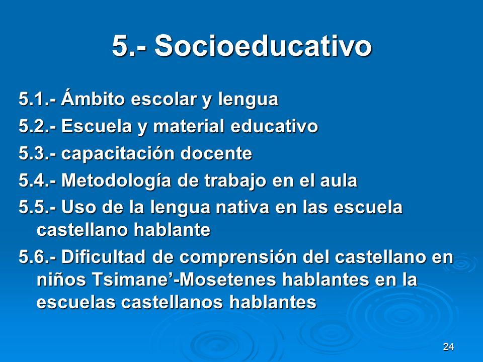 24 5.- Socioeducativo 5.1.- Ámbito escolar y lengua 5.2.- Escuela y material educativo 5.3.- capacitación docente 5.4.- Metodología de trabajo en el a