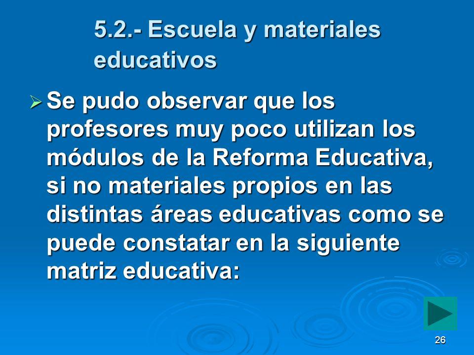 26 5.2.- Escuela y materiales educativos Se pudo observar que los profesores muy poco utilizan los módulos de la Reforma Educativa, si no materiales p