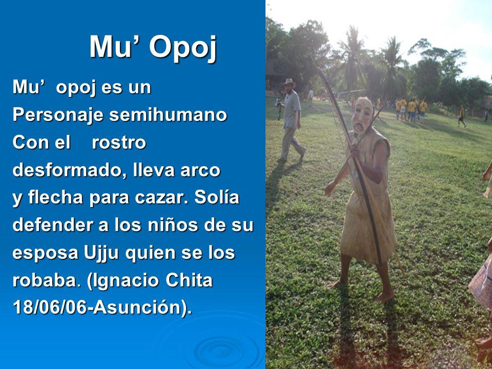 6 Mu Opoj Mu opoj es un Personaje semihumano Con el rostro desformado, lleva arco y flecha para cazar. Solía defender a los niños de su esposa Ujju qu