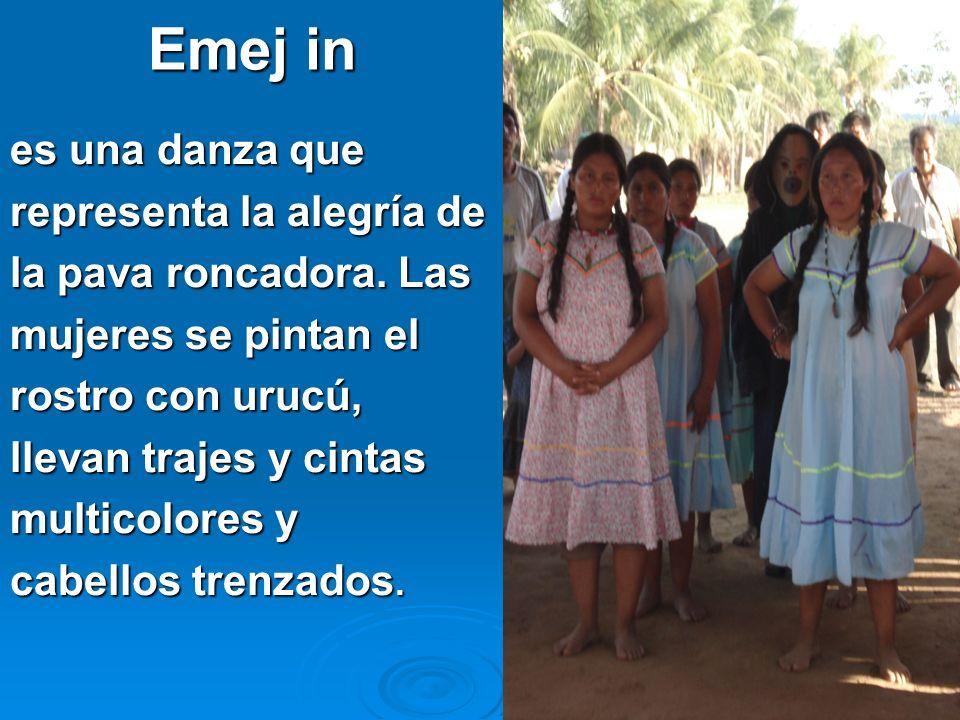 8 Emej in es una danza que representa la alegría de la pava roncadora. Las mujeres se pintan el rostro con urucú, llevan trajes y cintas multicolores
