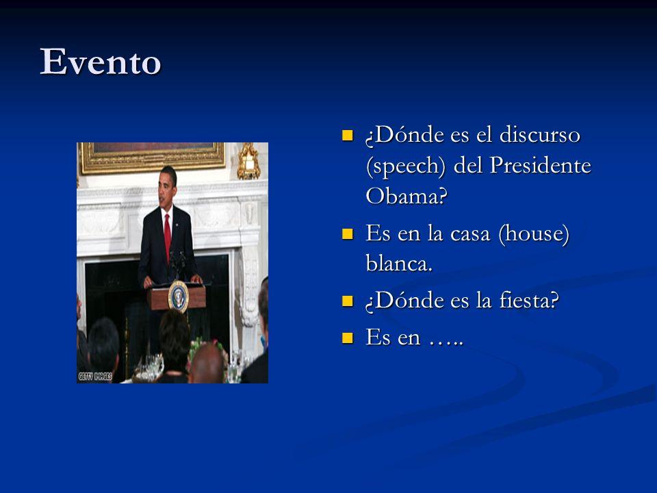 Evento ¿Dónde es el discurso (speech) del Presidente Obama? Es en la casa (house) blanca. ¿Dónde es la fiesta? Es en …..