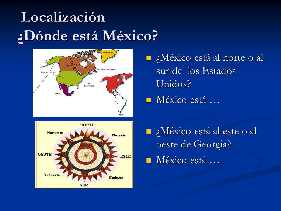 Localización ¿Dónde está México? Localización ¿Dónde está México? ¿México está al norte o al sur de los Estados Unidos? México está … ¿México está al