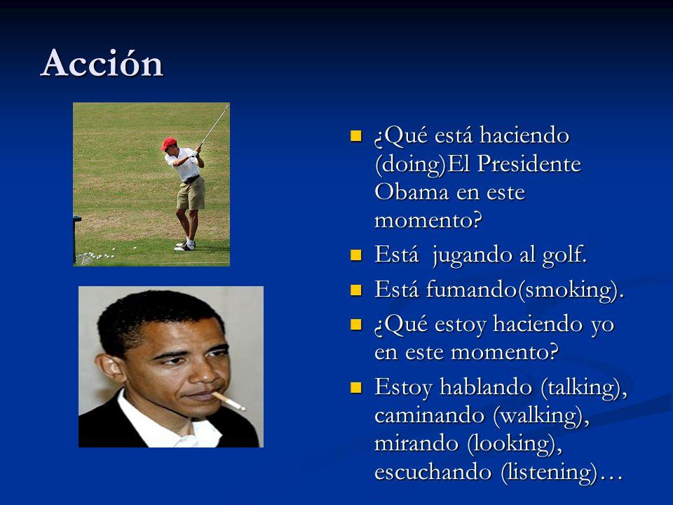 Acción ¿Qué está haciendo (doing)El Presidente Obama en este momento? Está jugando al golf. Está fumando(smoking). ¿Qué estoy haciendo yo en este mome