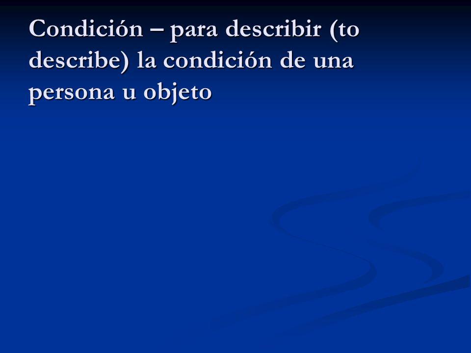 Condición – para describir (to describe) la condición de una persona u objeto