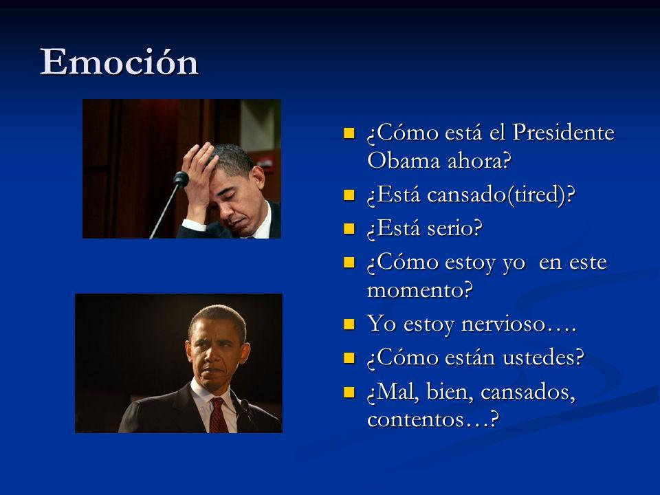 Emoción ¿Cómo está el Presidente Obama ahora? ¿Está cansado(tired)? ¿Está serio? ¿Cómo estoy yo en este momento? Yo estoy nervioso…. ¿Cómo están usted