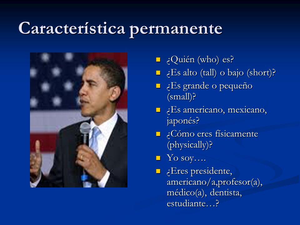 Característica permanente ¿Quién (who) es? ¿Es alto (tall) o bajo (short)? ¿Es grande o pequeño (small)? ¿Es americano, mexicano, japonés? ¿Cómo eres