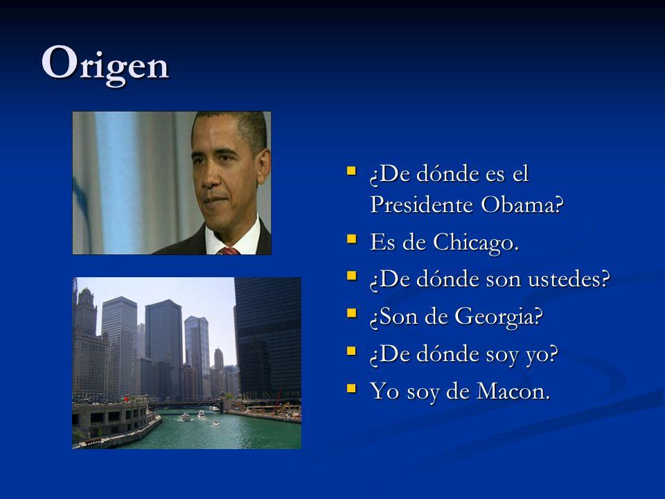 O rigen ¿De dónde es el Presidente Obama? Es de Chicago. ¿De dónde son ustedes? ¿Son de Georgia? ¿De dónde soy yo? Yo soy de Macon.
