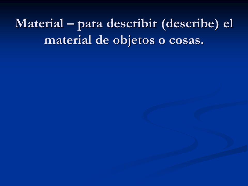 Material – para describir (describe) el material de objetos o cosas.