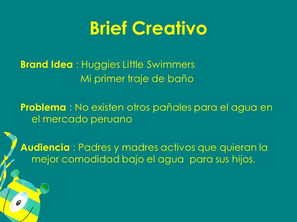 Brief Creativo Brand Idea : Huggies Little Swimmers Mi primer traje de baño Problema : No existen otros pañales para el agua en el mercado peruano Aud