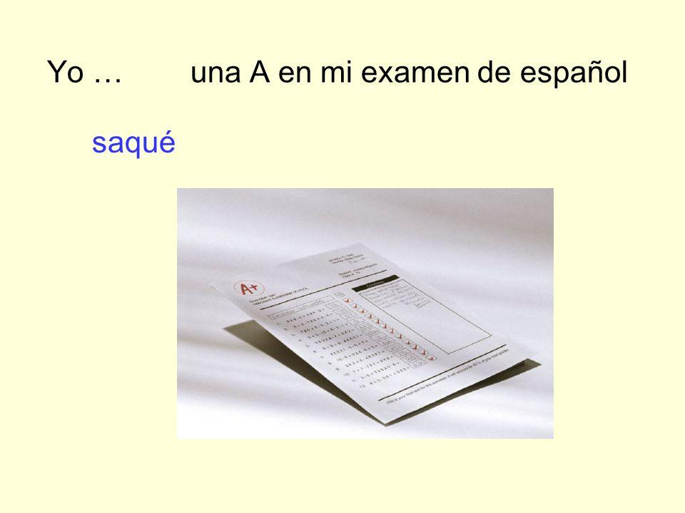 Yo … una A en mi examen de español saqué