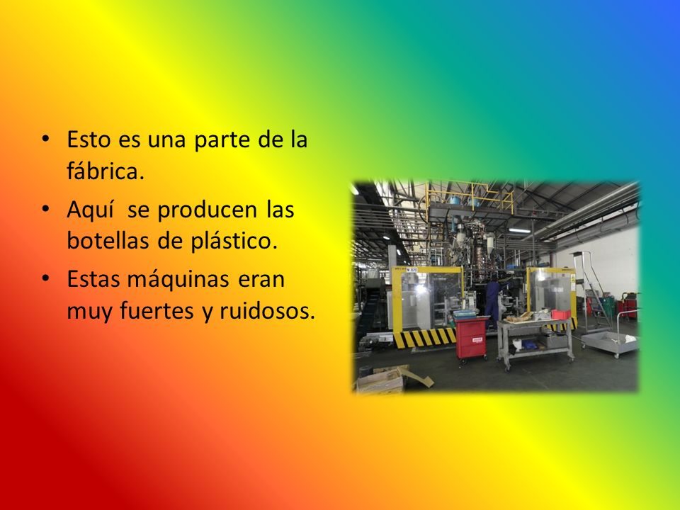 Esto es una parte de la fábrica. Aquí se producen las botellas de plástico. Estas máquinas eran muy fuertes y ruidosos.