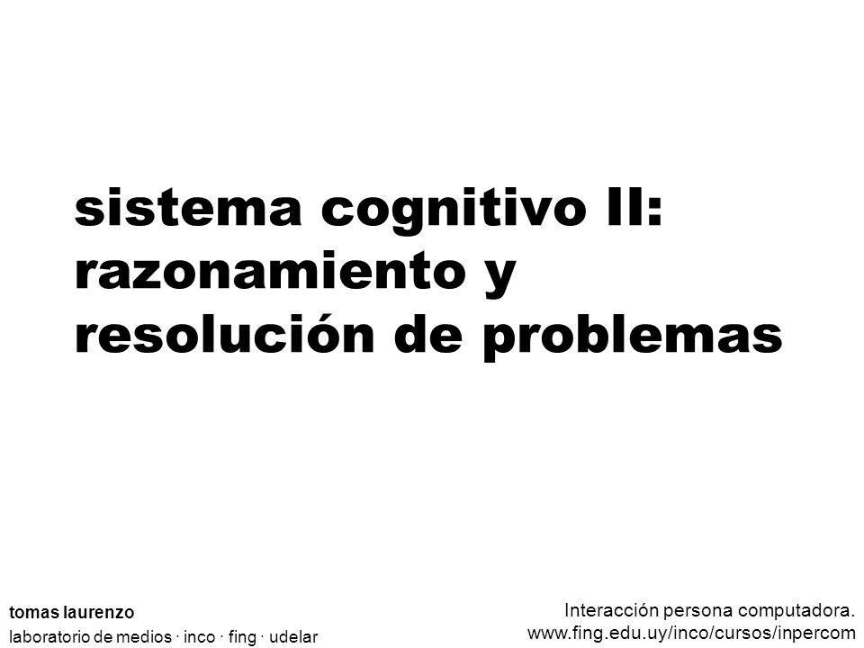 sistema cognitivo II: razonamiento y resolución de problemas tomas laurenzo laboratorio de medios · inco · fing · udelar Interacción persona computadora.